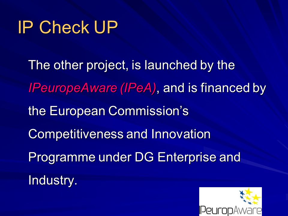 IP Check UP The other project, is launched by the IPeuropeAware (IPeA), and is financed by the European Commission's Competitiveness and Innovation Programme under DG Enterprise and Industry.