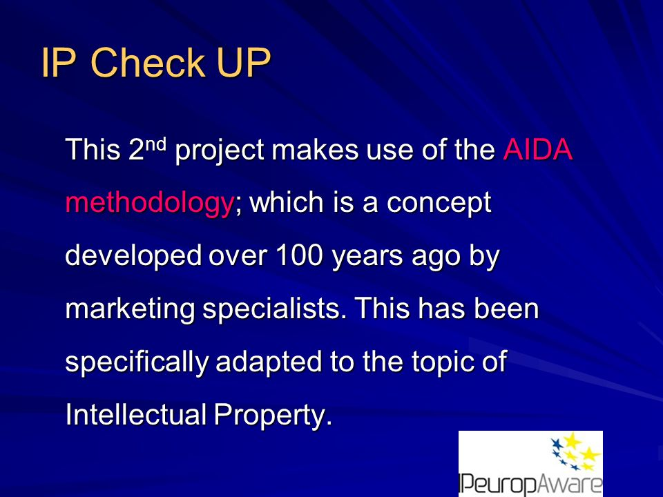 IP Check UP The specific adaptation of the original AIDA methodology to the topic of Intellectual Property uses AIDA levels to quantify the maturity-level of an SME, with respect to its IP-practices and/or knowledge on IP.