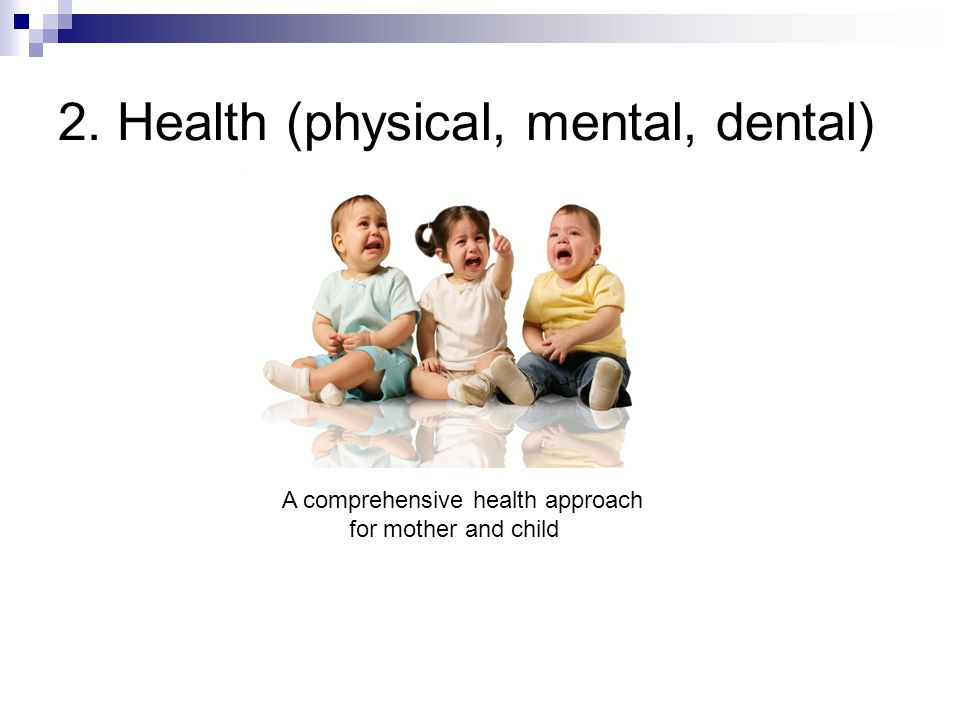 2. Health (physical, mental, dental) A comprehensive health approach for mother and child