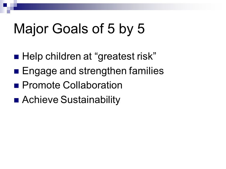 Major Goals of 5 by 5 Help children at greatest risk Engage and strengthen families Promote Collaboration Achieve Sustainability