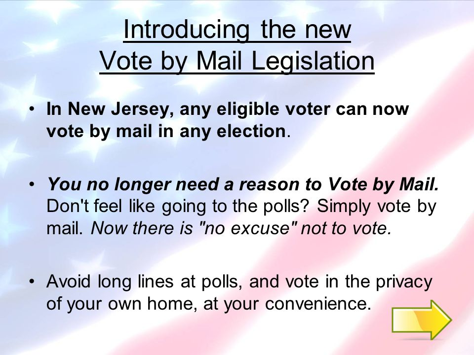 Introducing the new Vote by Mail Legislation In New Jersey, any eligible voter can now vote by mail in any election.