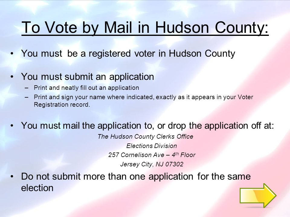 How to Obtain an Application to Vote by Mail You can download an application at www.hudsoncountyclerk.org/elections (click on the Vote By Mail link.) www.hudsoncountyclerk.org/elections (We have also provided – via the link above – downloadable forms and applications for Voter Registration and Political Party Affiliation/Change, which should be submitted to the Office of the Superintendent of Elections.