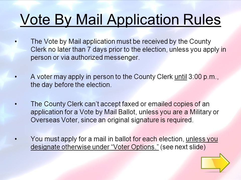 Vote By Mail Application Rules The Vote by Mail application must be received by the County Clerk no later than 7 days prior to the election, unless you apply in person or via authorized messenger.