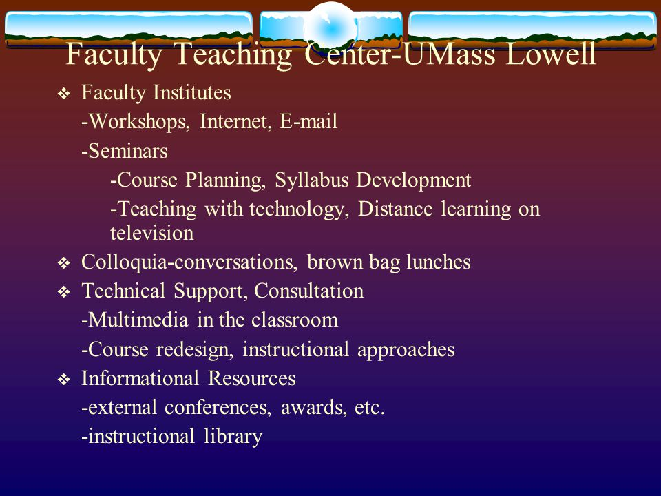Faculty Teaching Center-UMass Lowell  Faculty Institutes -Workshops, Internet, E-mail -Seminars -Course Planning, Syllabus Development -Teaching with technology, Distance learning on television  Colloquia-conversations, brown bag lunches  Technical Support, Consultation -Multimedia in the classroom -Course redesign, instructional approaches  Informational Resources -external conferences, awards, etc.