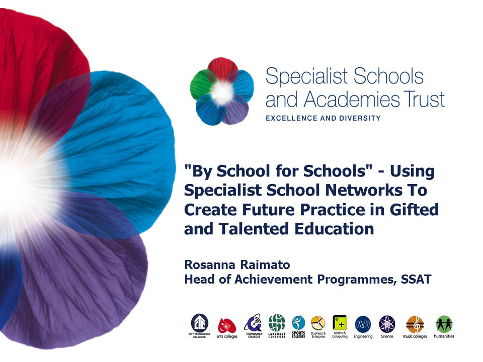 By School for Schools - Using Specialist School Networks To Create Future Practice in Gifted and Talented Education Rosanna Raimato Head of Achievement Programmes, SSAT