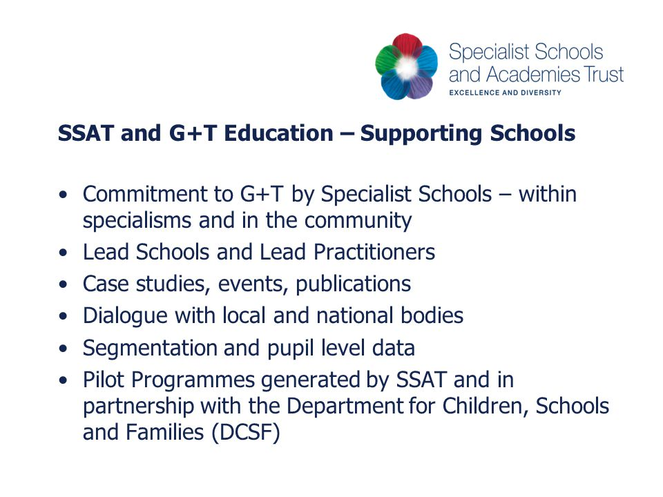 SSAT and G+T Education – Supporting Schools Commitment to G+T by Specialist Schools – within specialisms and in the community Lead Schools and Lead Practitioners Case studies, events, publications Dialogue with local and national bodies Segmentation and pupil level data Pilot Programmes generated by SSAT and in partnership with the Department for Children, Schools and Families (DCSF)