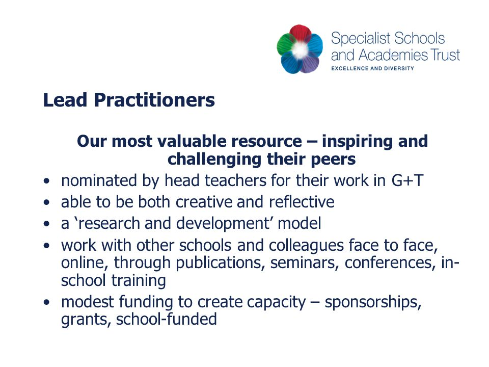 Lead Practitioners Our most valuable resource – inspiring and challenging their peers nominated by head teachers for their work in G+T able to be both creative and reflective a 'research and development' model work with other schools and colleagues face to face, online, through publications, seminars, conferences, in- school training modest funding to create capacity – sponsorships, grants, school-funded