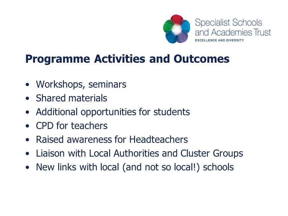 Programme Activities and Outcomes Workshops, seminars Shared materials Additional opportunities for students CPD for teachers Raised awareness for Headteachers Liaison with Local Authorities and Cluster Groups New links with local (and not so local!) schools