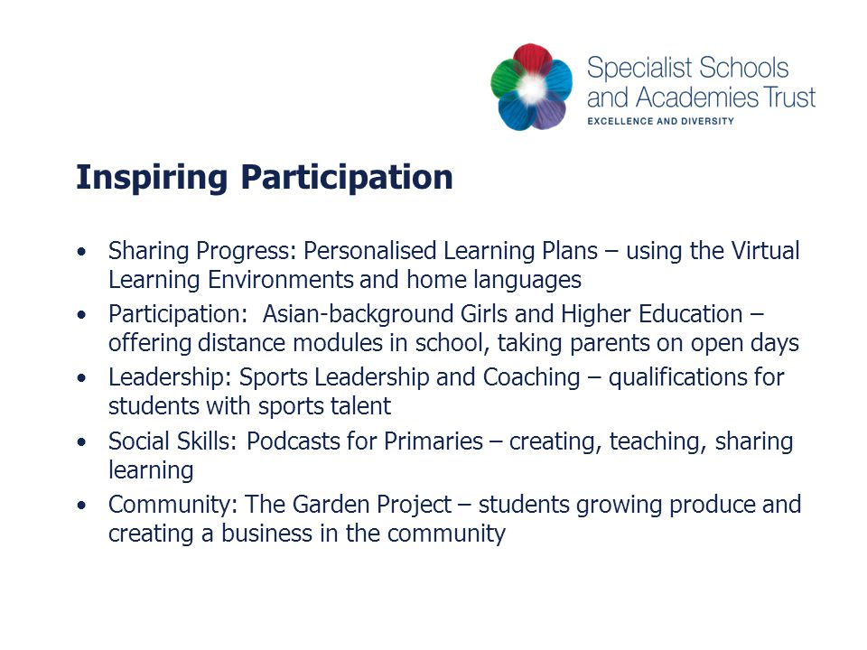 Inspiring Participation Sharing Progress: Personalised Learning Plans – using the Virtual Learning Environments and home languages Participation: Asian-background Girls and Higher Education – offering distance modules in school, taking parents on open days Leadership: Sports Leadership and Coaching – qualifications for students with sports talent Social Skills: Podcasts for Primaries – creating, teaching, sharing learning Community: The Garden Project – students growing produce and creating a business in the community