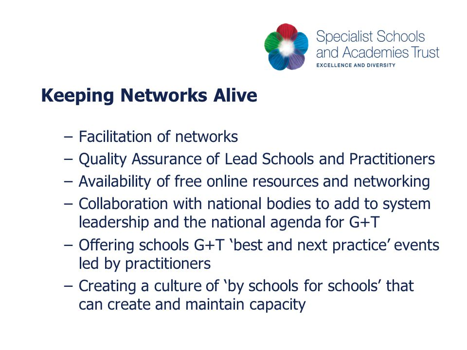 Keeping Networks Alive –Facilitation of networks –Quality Assurance of Lead Schools and Practitioners –Availability of free online resources and networking –Collaboration with national bodies to add to system leadership and the national agenda for G+T –Offering schools G+T 'best and next practice' events led by practitioners –Creating a culture of 'by schools for schools' that can create and maintain capacity