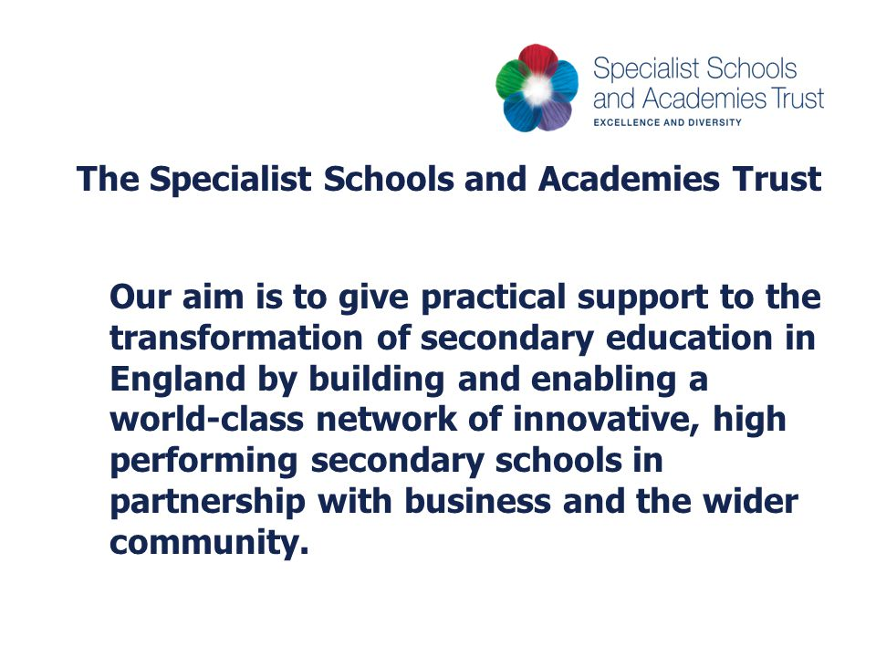 The Specialist Schools and Academies Trust Our aim is to give practical support to the transformation of secondary education in England by building and enabling a world-class network of innovative, high performing secondary schools in partnership with business and the wider community.