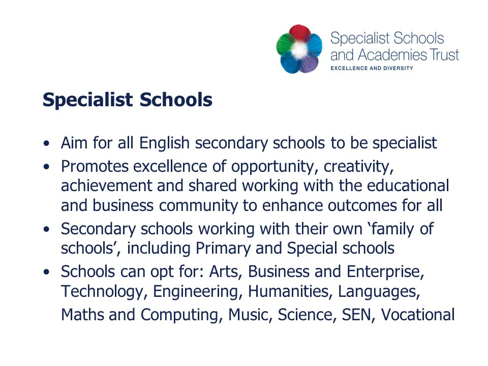 Specialist Schools Aim for all English secondary schools to be specialist Promotes excellence of opportunity, creativity, achievement and shared working with the educational and business community to enhance outcomes for all Secondary schools working with their own 'family of schools', including Primary and Special schools Schools can opt for: Arts, Business and Enterprise, Technology, Engineering, Humanities, Languages, Maths and Computing, Music, Science, SEN, Vocational