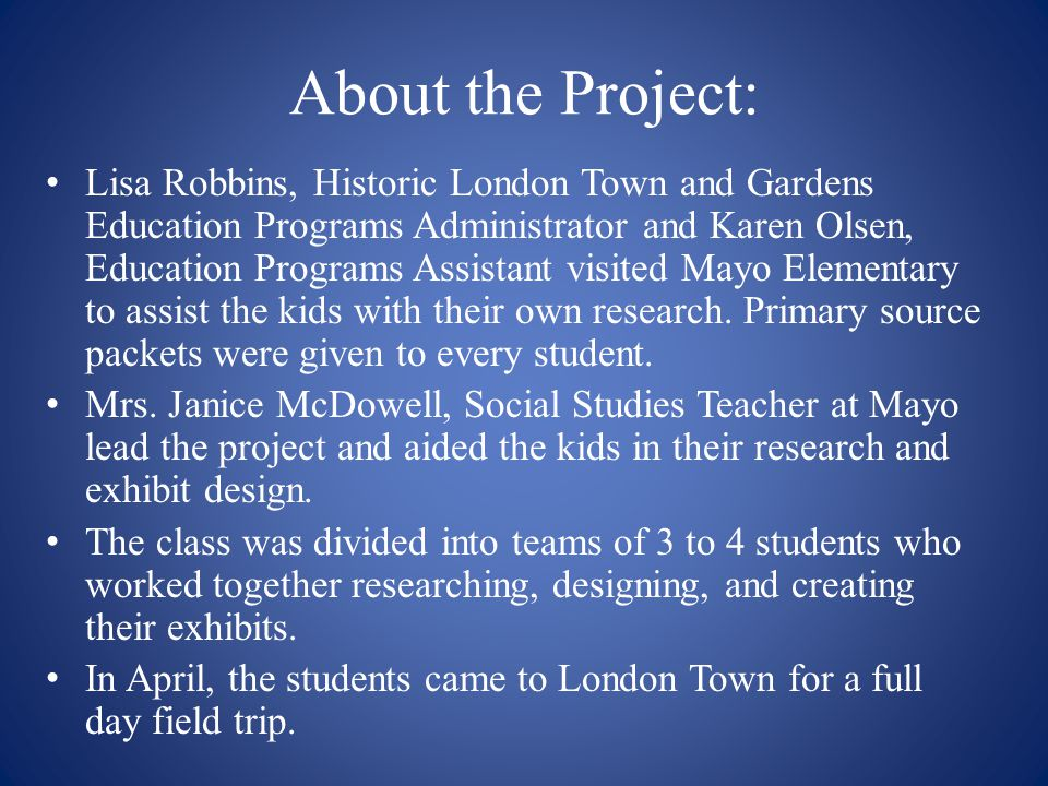 About the Project: Lisa Robbins, Historic London Town and Gardens Education Programs Administrator and Karen Olsen, Education Programs Assistant visited Mayo Elementary to assist the kids with their own research.