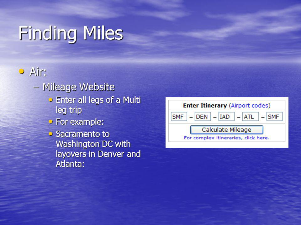 Finding Miles Air: Air: –Mileage Website Enter all legs of a Multi leg trip Enter all legs of a Multi leg trip For example: For example: Sacramento to Washington DC with layovers in Denver and Atlanta: Sacramento to Washington DC with layovers in Denver and Atlanta: