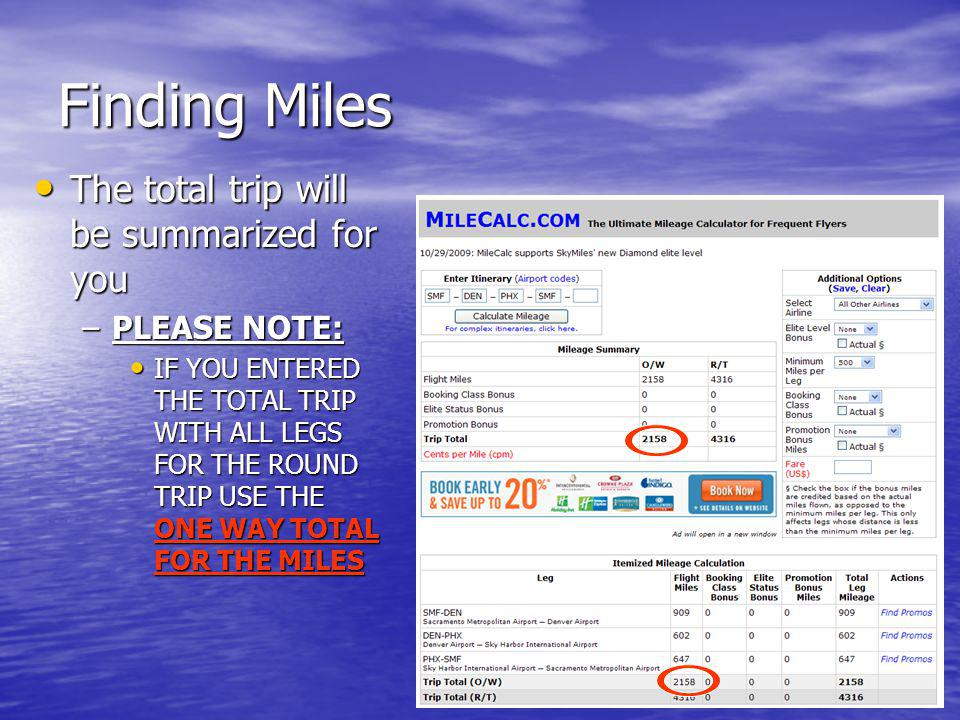 Finding Miles The total trip will be summarized for you The total trip will be summarized for you –PLEASE NOTE: IF YOU ENTERED THE TOTAL TRIP WITH ALL LEGS FOR THE ROUND TRIP USE THE ONE WAY TOTAL FOR THE MILES IF YOU ENTERED THE TOTAL TRIP WITH ALL LEGS FOR THE ROUND TRIP USE THE ONE WAY TOTAL FOR THE MILES