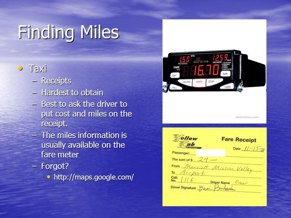 Finding Miles Taxi Taxi –Receipts –Hardest to obtain –Best to ask the driver to put cost and miles on the receipt.