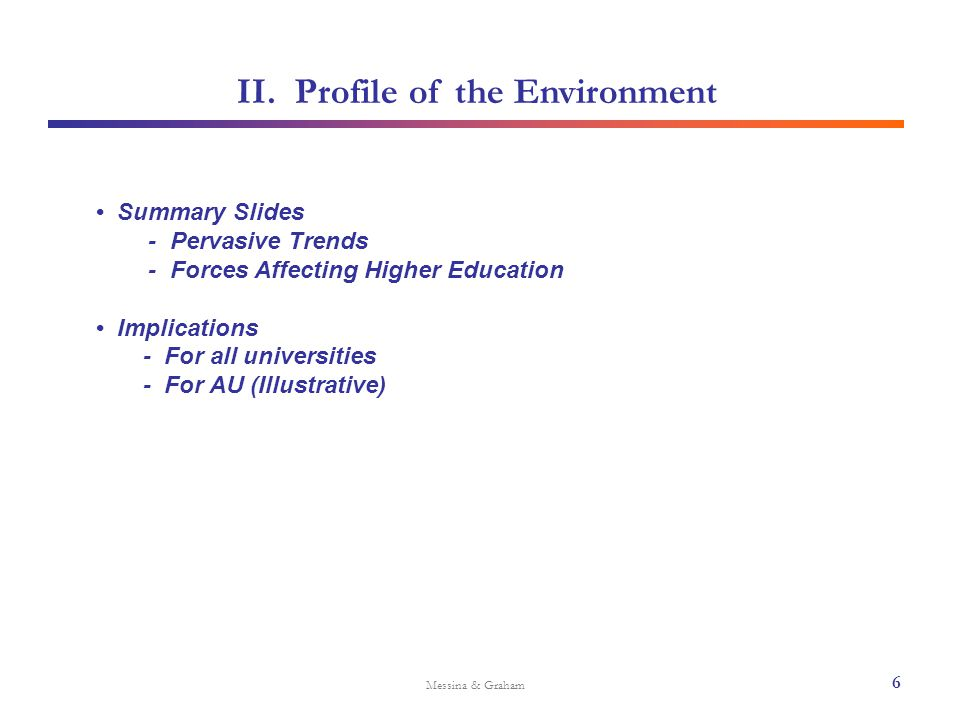 II. Profile of the Environment Messina & Graham 6 Summary Slides - Pervasive Trends - Forces Affecting Higher Education Implications - For all univers