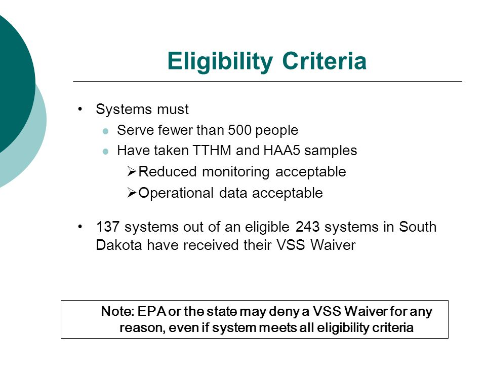 Eligibility Criteria Systems must Serve fewer than 500 people Have taken TTHM and HAA5 samples  Reduced monitoring acceptable  Operational data acceptable 137 systems out of an eligible 243 systems in South Dakota have received their VSS Waiver Note: EPA or the state may deny a VSS Waiver for any reason, even if system meets all eligibility criteria