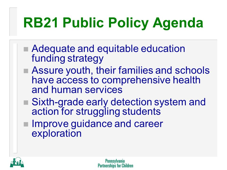 RB21 Public Policy Agenda n Adequate and equitable education funding strategy n Assure youth, their families and schools have access to comprehensive health and human services n Sixth-grade early detection system and action for struggling students n Improve guidance and career exploration