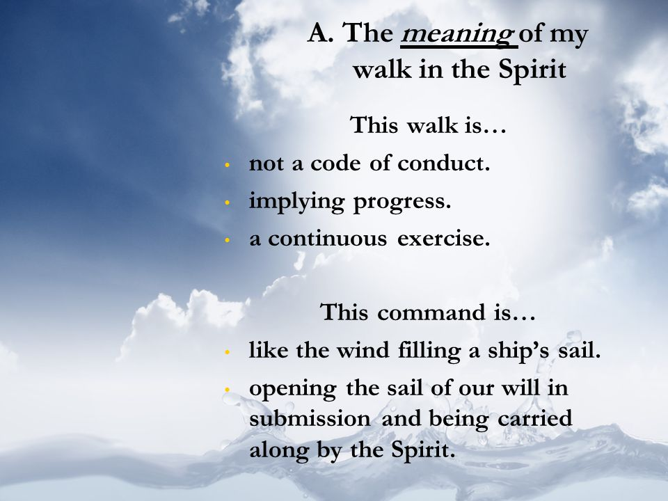 A. The meaning of my walk in the Spirit This walk is… not a code of conduct. implying progress. a continuous exercise. This command is… like the wind