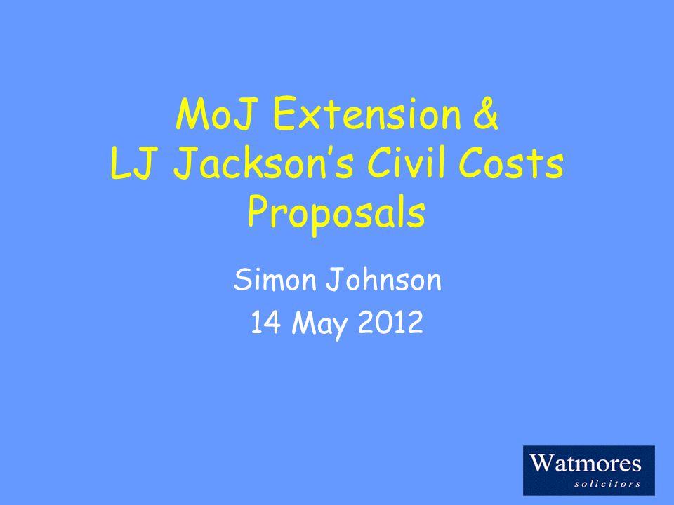 MoJ Extension & LJ Jackson's Civil Costs Proposals Simon Johnson 14 May 2012