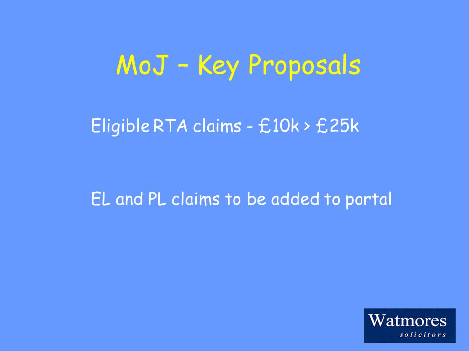MoJ – Key Proposals Eligible RTA claims - £10k > £25k EL and PL claims to be added to portal