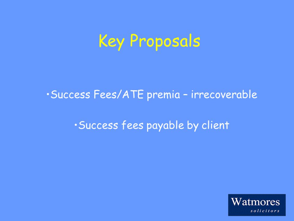 Key Proposals Success Fees/ATE premia – irrecoverable Success fees payable by client