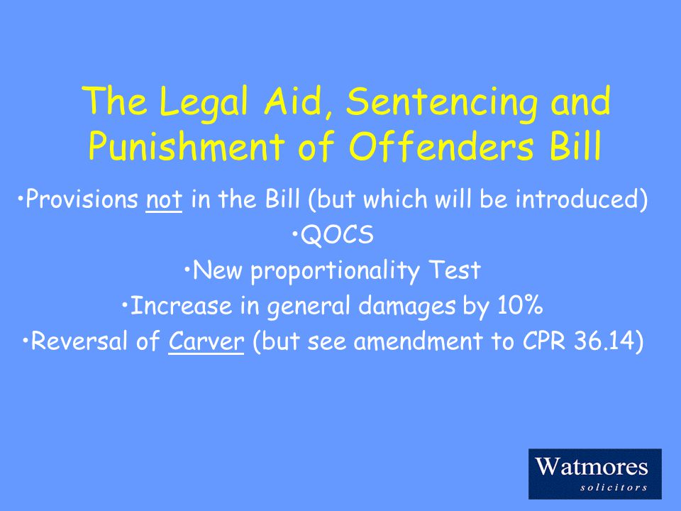 The Legal Aid, Sentencing and Punishment of Offenders Bill Provisions not in the Bill (but which will be introduced) QOCS New proportionality Test Increase in general damages by 10% Reversal of Carver (but see amendment to CPR 36.14)