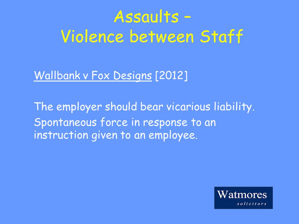 Assaults – Violence between Staff Wallbank v Fox Designs [2012] The employer should bear vicarious liability.