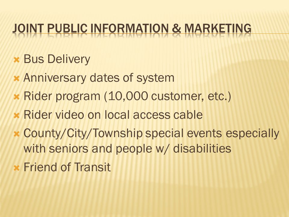  Bus Delivery  Anniversary dates of system  Rider program (10,000 customer, etc.)  Rider video on local access cable  County/City/Township special events especially with seniors and people w/ disabilities  Friend of Transit