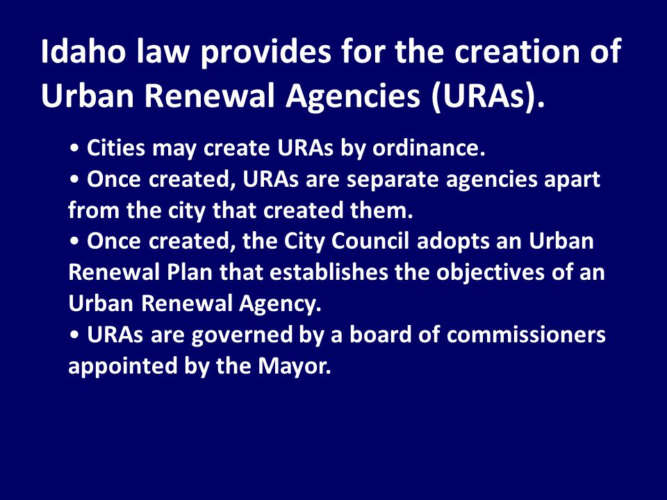 Idaho law provides for the creation of Urban Renewal Agencies (URAs). Cities may create URAs by ordinance. Once created, URAs are separate agencies ap