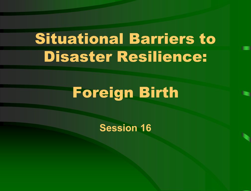 Situational Barriers to Disaster Resilience: Foreign Birth Session 16
