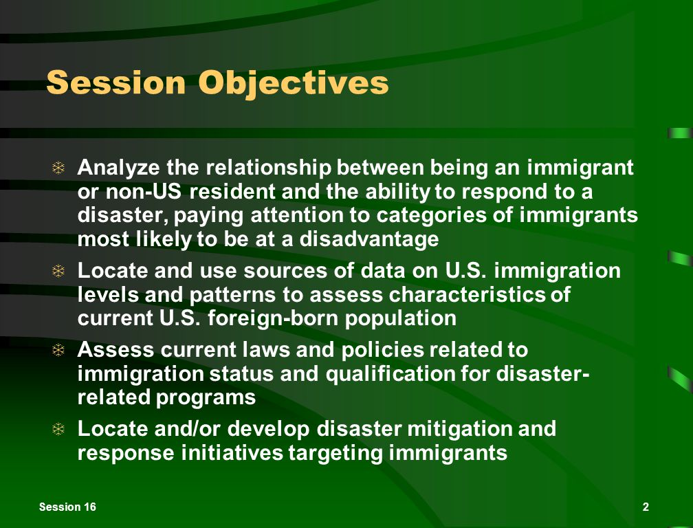 2 Session Objectives  Analyze the relationship between being an immigrant or non-US resident and the ability to respond to a disaster, paying attention to categories of immigrants most likely to be at a disadvantage  Locate and use sources of data on U.S.