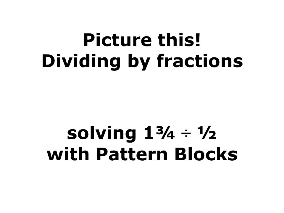 Picture this! Dividing by fractions solving 1¾ ÷ ½ with Pattern Blocks