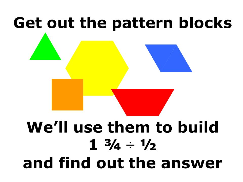 Get out the pattern blocks We'll use them to build 1 ¾ ÷ ½ and find out the answer