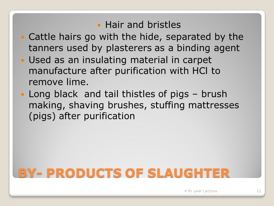 BY- PRODUCTS OF SLAUGHTER Hair and bristles Cattle hairs go with the hide, separated by the tanners used by plasterers as a binding agent Used as an insulating material in carpet manufacture after purification with HCl to remove lime.