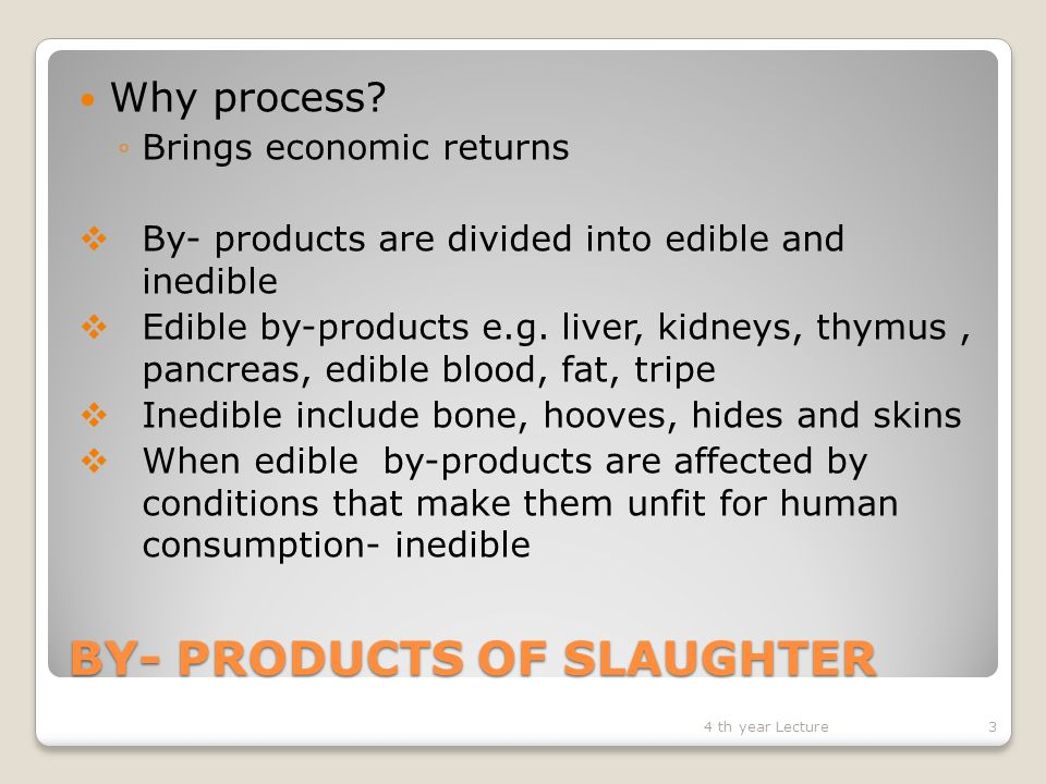 BY- PRODUCTS OF SLAUGHTER FATS Sources – trimmings from kidney, intestines, channel and other organs Edible fat processed into oleo oil and oleo stearin Inedible fats processed into soap manufacturing, glycerine – medicinal preparations, gun powder, cordite and dynamite.