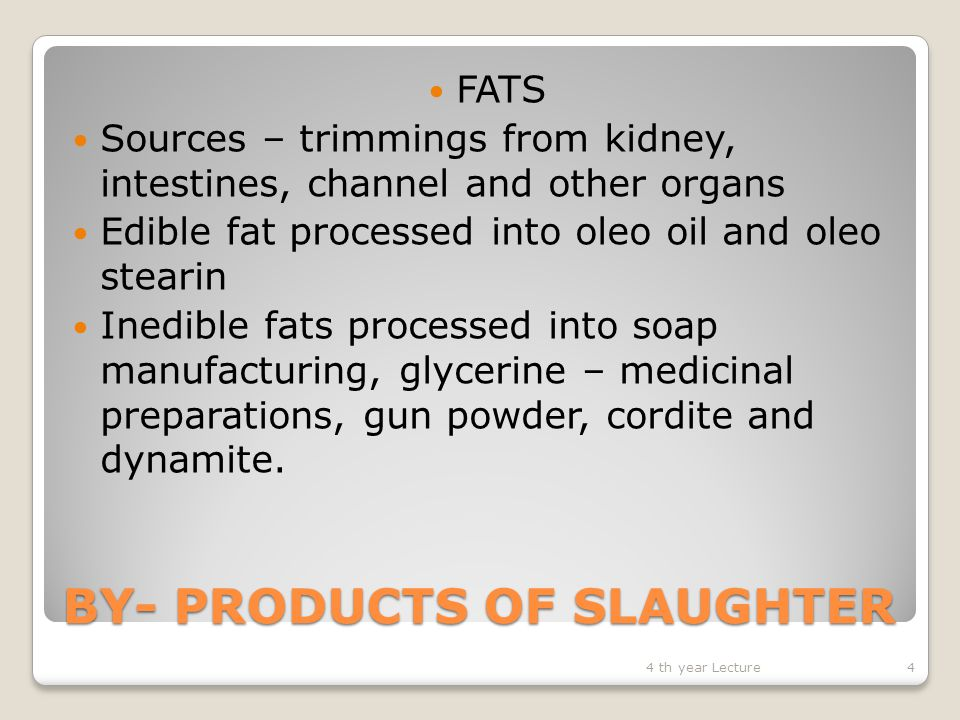 BY- PRODUCTS OF SLAUGHTER Processing of edible fat ◦ low FFA any processing ensures that FFA remains low by initial cold storage of raw material, low processing temperatures and minimized cooking times ◦Wet rendering – pre-cut raw materials injected with steam to 140 o C under pressure for 3-4 hrs ◦Pressure released and fat drains out purified by gravity or centrifugation- removes water ◦Greases or proteinaceous solids removed and fat extracted by solvents 4 th year Lecture5