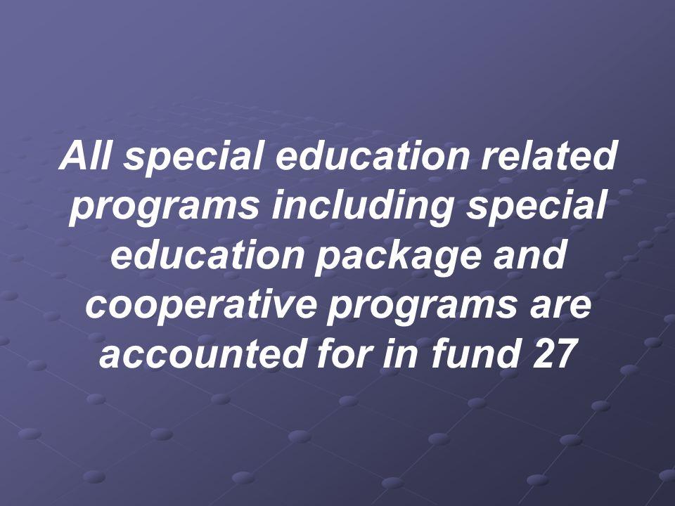 All special education related programs including special education package and cooperative programs are accounted for in fund 27