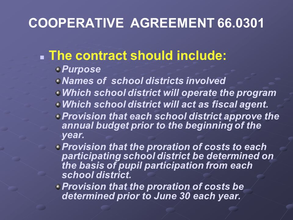 COOPERATIVE AGREEMENT 66.0301 The contract should include: Purpose Names of school districts involved Which school district will operate the program Which school district will act as fiscal agent.