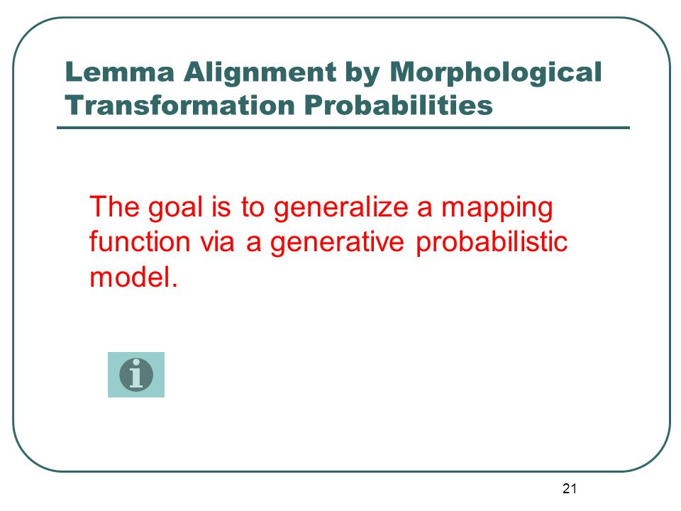 21 Lemma Alignment by Morphological Transformation Probabilities The goal is to generalize a mapping function via a generative probabilistic model.