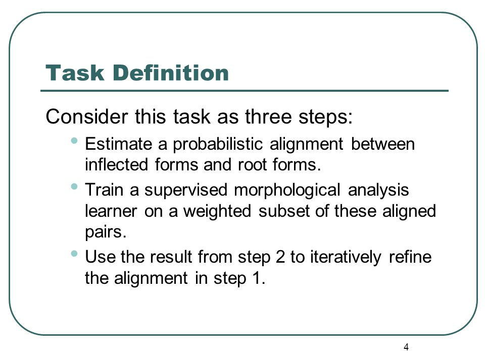 4 Task Definition Consider this task as three steps: Estimate a probabilistic alignment between inflected forms and root forms.