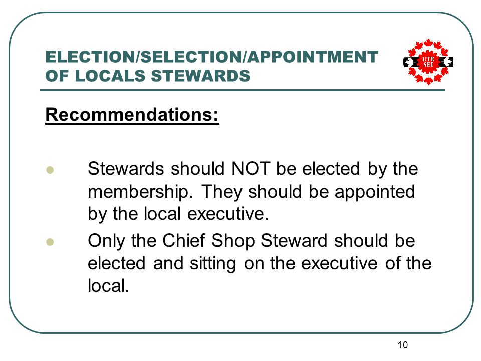 10 ELECTION/SELECTION/APPOINTMENT OF LOCALS STEWARDS Recommendations: Stewards should NOT be elected by the membership.
