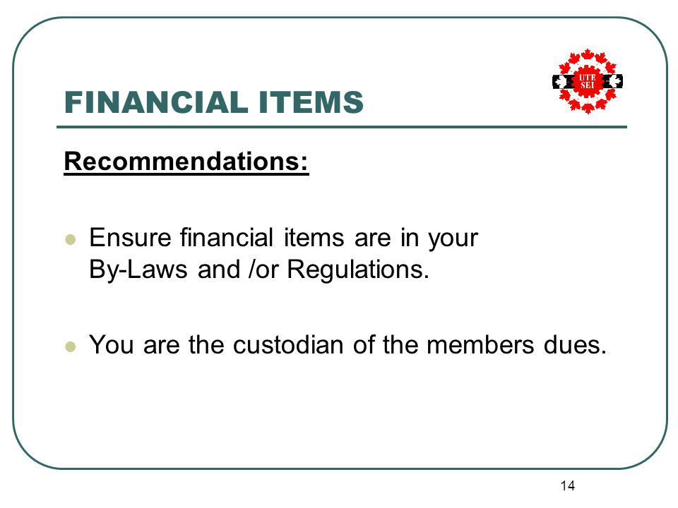 14 FINANCIAL ITEMS Recommendations: Ensure financial items are in your By-Laws and /or Regulations.