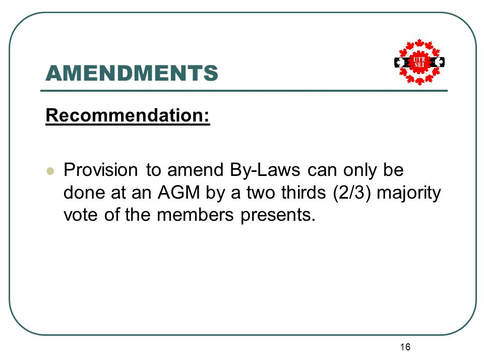 16 AMENDMENTS Recommendation: Provision to amend By-Laws can only be done at an AGM by a two thirds (2/3) majority vote of the members presents.