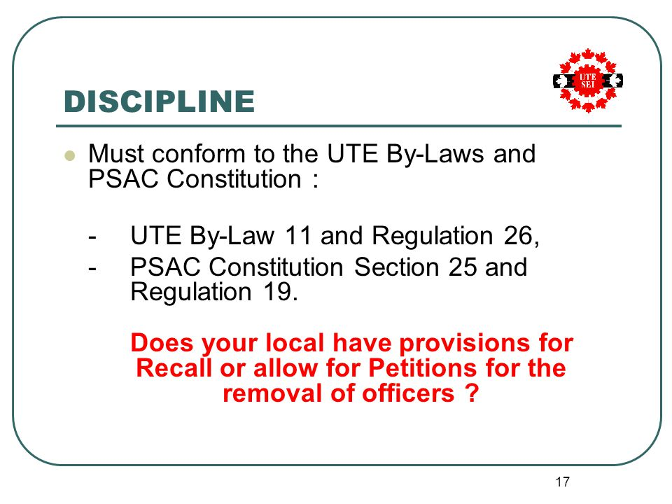 17 DISCIPLINE Must conform to the UTE By-Laws and PSAC Constitution : - UTE By-Law 11 and Regulation 26, - PSAC Constitution Section 25 and Regulation 19.