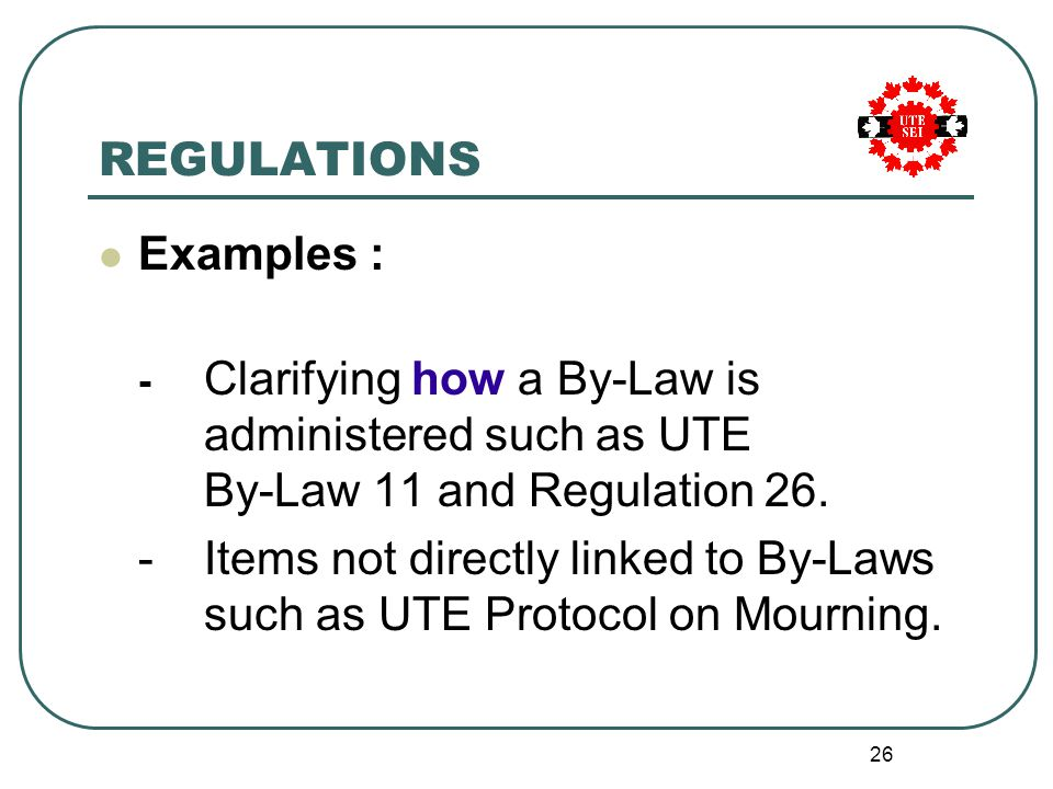 26 REGULATIONS Examples : - Clarifying how a By-Law is administered such as UTE By-Law 11 and Regulation 26.