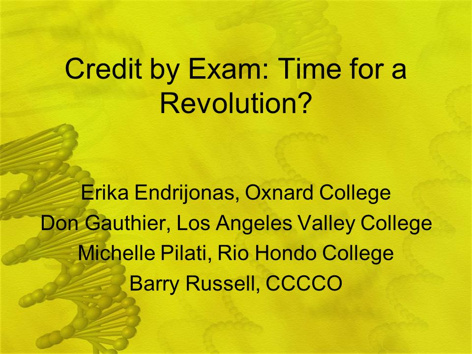 Credit by Exam: Time for a Revolution? Erika Endrijonas, Oxnard College Don Gauthier, Los Angeles Valley College Michelle Pilati, Rio Hondo College Ba