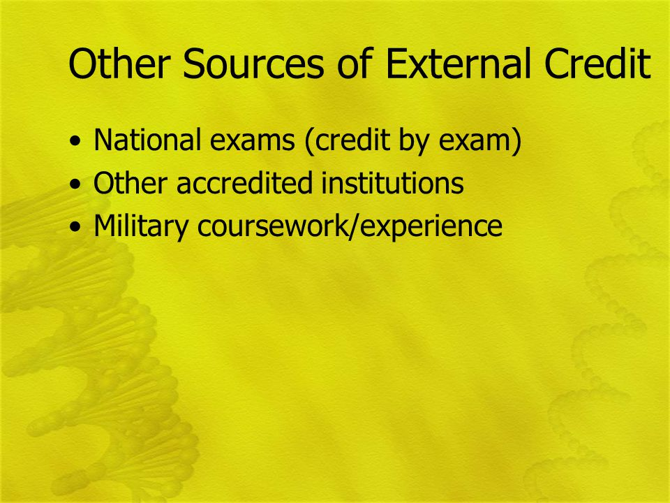 Other Sources of External Credit National exams (credit by exam) Other accredited institutions Military coursework/experience