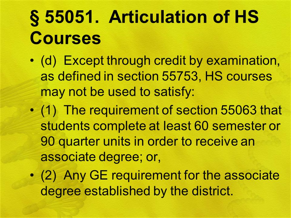 § 55051. Articulation of HS Courses (d) Except through credit by examination, as defined in section 55753, HS courses may not be used to satisfy: (1)